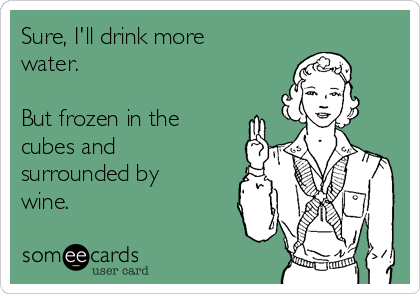 Sure, I'll drink more water.  But frozen in the cubes and surrounded by wine.