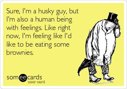 Sure, I'm a husky guy, but I'm also a human being with feelings. Like right now, I'm feeling like I'd like to be eating some brownies.