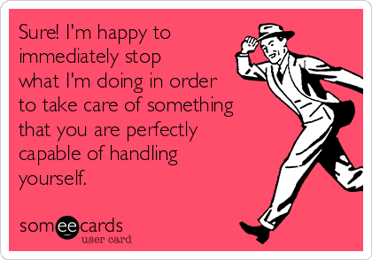 Sure! I'm happy to immediately stop what I'm doing in order to take care of something that you are perfectly capable of handling yourself.