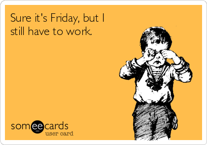 Sure it's Friday, but I still have to work.