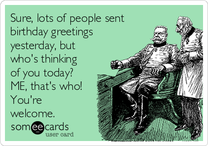 Sure, lots of people sent birthday greetings yesterday, but who's thinking of you today? ME, that's who! You're welcome.