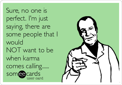 Sure, no one is perfect. I'm just saying, there are some people that I would NOT want to be when karma comes calling......