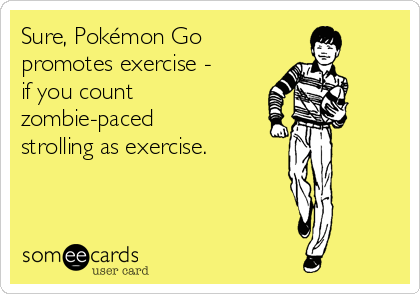 Sure, Pokémon Go promotes exercise - if you count zombie-paced strolling as exercise.