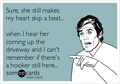 Sure, she still makes my heart skip a beat...   when I hear her coming up the driveway and I can't remember if there's a hooker still here...