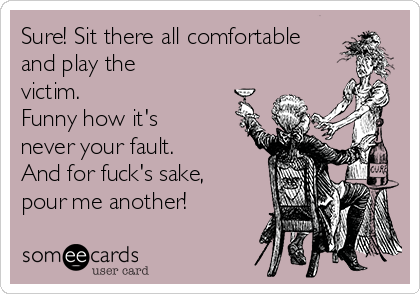 Sure! Sit there all comfortable and play the victim.  Funny how it's never your fault.  And for fuck's sake, pour me another!