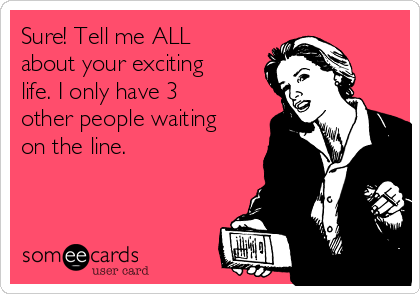 Sure! Tell me ALL about your exciting life. I only have 3 other people waiting on the line.