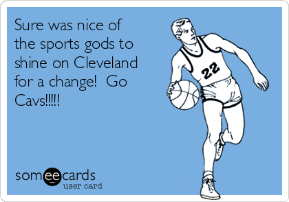 Sure was nice of the sports gods to shine on Cleveland for a change!  Go Cavs!!!!!