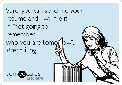 "Sure, you can send me your resume and I will file it in ""not going to remember who you are tomorrow"". #recruiting"