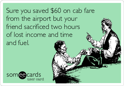 Sure you saved $60 on cab fare from the airport but your friend sacrificed two hours of lost income and time and fuel.