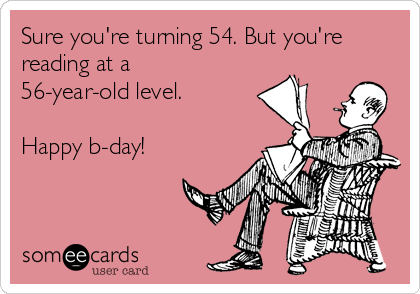 Sure you're turning 54. But you're reading at a 56-year-old level.  Happy b-day!