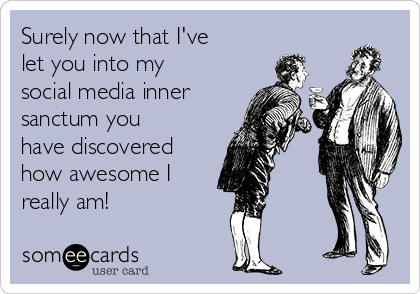 Surely now that I've let you into my social media inner sanctum you have discovered how awesome I really am!