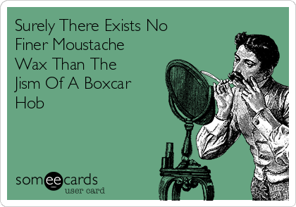 Surely There Exists No Finer Moustache Wax Than The Jism Of A Boxcar Hob