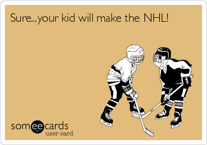 Sure...your kid will make the NHL!