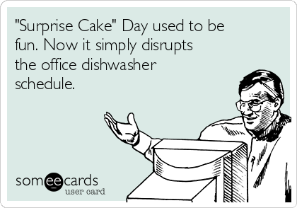 """Surprise Cake"" Day used to be fun. Now it simply disrupts the office dishwasher schedule."
