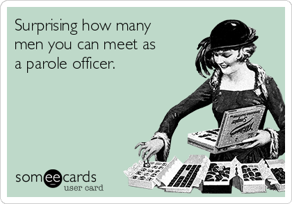 Surprising how many men you can meet as a parole officer.