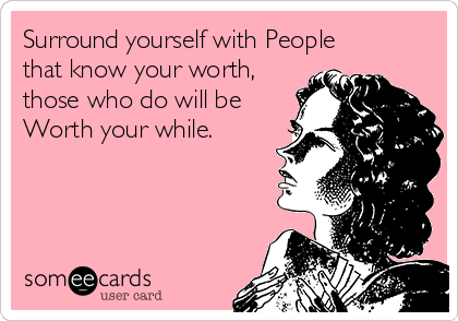 Surround yourself with People that know your worth, those who do will be Worth your while.