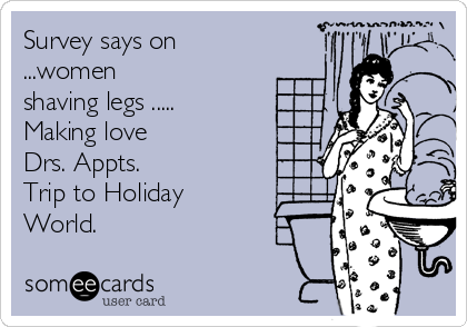 Survey says on ...women shaving legs ..... Making love Drs. Appts. Trip to Holiday World.