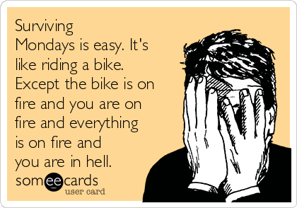 Surviving Mondays is easy. It's like riding a bike. Except the bike is on fire and you are on fire and everything is on fire and you are in hell.