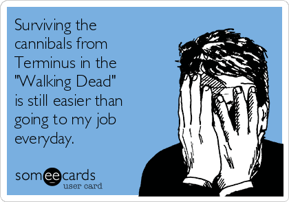 """Surviving the cannibals from  Terminus in the  """"Walking Dead"""" is still easier than going to my job everyday."""