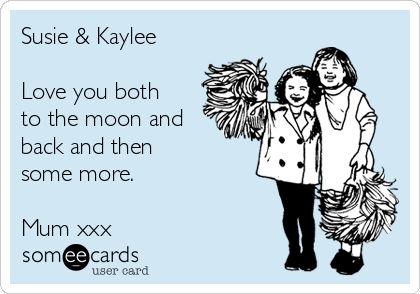 Susie & Kaylee  Love you both to the moon and back and then  some more.  Mum xxx