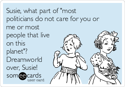 """Susie, what part of """"most politicians do not care for you or me or most people that live on this planet""""? Dreamworld over, Susie!"""