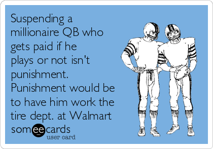 Suspending a millionaire QB who gets paid if he plays or not isn't punishment. Punishment would be to have him work the tire dept. at Walmart