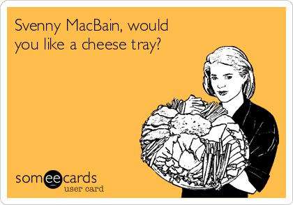Svenny MacBain, would you like a cheese tray?