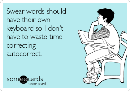 Swear words should have their own keyboard so I don't have to waste time correcting autocorrect.