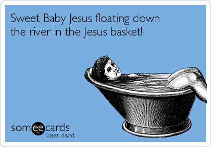Sweet Baby Jesus floating down the river in the Jesus basket!