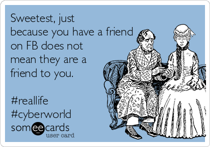 Sweetest, just because you have a friend on FB does not mean they are a friend to you.  #reallife #cyberworld