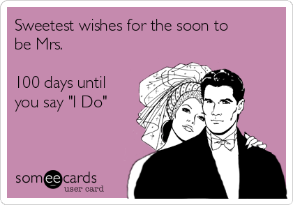 """Sweetest wishes for the soon to be Mrs.  100 days until you say """"I Do"""""""