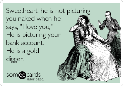 "Sweetheart, he is not picturing you naked when he says, ""I love you,"" He is picturing your bank account. He is a gold digger."