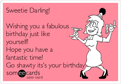 Sweetie Darling!  Wishing you a fabulous birthday just like yourself! Hope you have a fantastic time! Go shawty its's your birthday…..