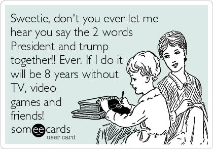 Sweetie, don't you ever let me hear you say the 2 words President and trump together!! Ever. If I do it will be 8 years without TV, video games and friends!