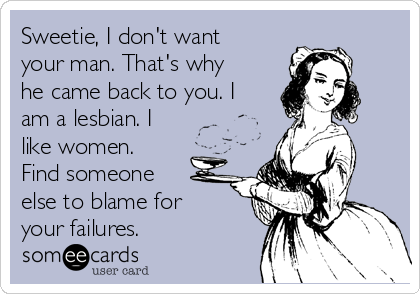 Sweetie, I don't want your man. That's why he came back to you. I am a lesbian. I like women. Find someone else to blame for your failures.