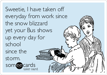 Sweetie, I have taken off everyday from work since the snow blizzard yet your Bus shows up every day for school since the storm.