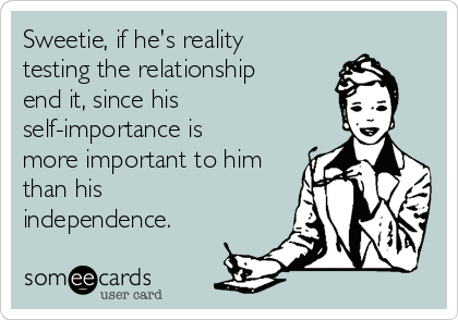 Sweetie, if he's reality testing the relationship end it, since his  self-importance is more important to him than his independence.