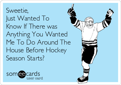 Sweetie, Just Wanted To Know If There was Anything You Wanted Me To Do Around The House Before Hockey  Season Starts?