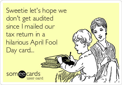 Sweetie let's hope we don't get audited since I mailed our tax return in a hilarious April Fool Day card...