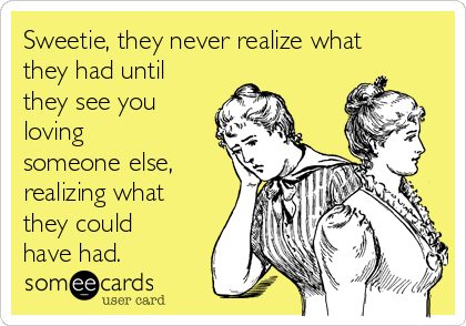Sweetie, they never realize what they had until they see you loving someone else, realizing what they could have had.