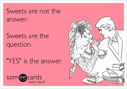 """Sweets are not the answer.  Sweets are the question.  """"YES"""" is the answer."""