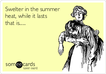 Swelter in the summer heat, while it lasts that is......