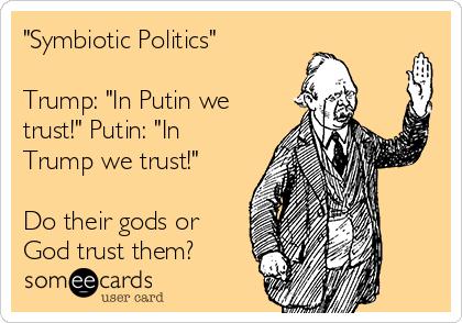 """""""Symbiotic Politics""""  Trump: """"In Putin we trust!"""" Putin: """"In Trump we trust!""""  Do their gods or God trust them?"""