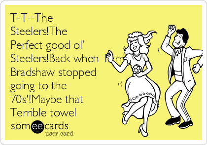 T-T--The Steelers!The Perfect good ol' Steelers!Back when Terry Bradshaw stopped going to the 70s'!Maybe that Terrible towel