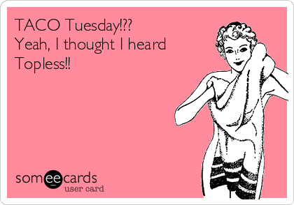 TACO Tuesday!??   Yeah, I thought I heard Topless!!