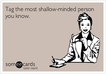 Tag the most shallow-minded person you know.