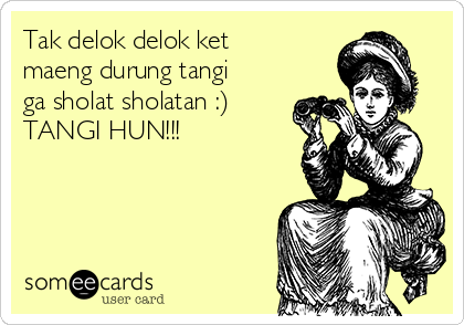 Tak delok delok ket maeng durung tangi ga sholat sholatan :) TANGI HUN!!!