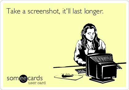Take a screenshot, it'll last longer.