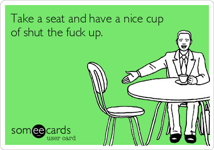 Take a seat and have a nice cup of shut the fuck up.