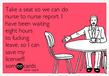 Take a seat so we can do nurse to nurse report. I have been waiting eight hours to fucking leave, so I can save my license!!!
